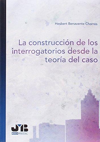 La construcción de los interrogatorios desde la teoría del caso: Benavente Chorres, ...