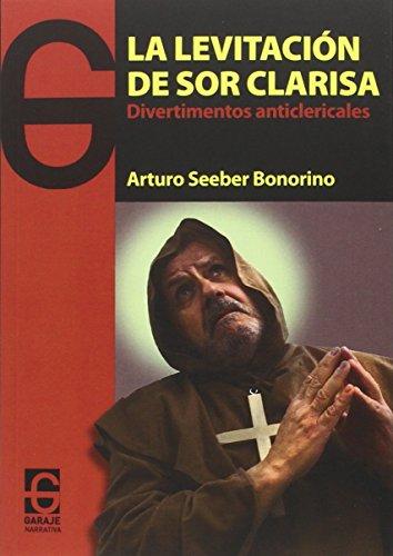 La levitación de sor Clarisa: divertimentos anticlericales: Seeber Bonorino, Arturo