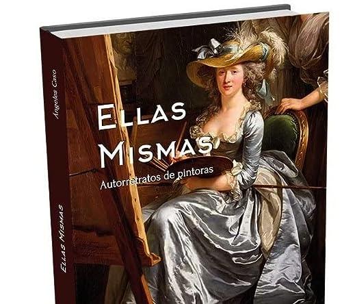 9788494574511: Ellas mismas. Autorretratos de pintoras: Desde la Prehistoria hasta las Vanguardias
