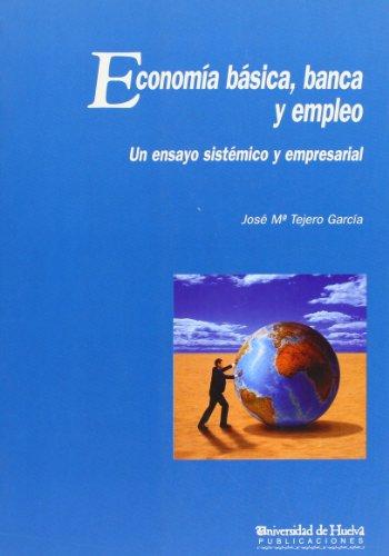 Economía Básica, Banca y Empleo : Un Ensayo Sistémico y Empresarial - TEJERO GARCIA,JOSE MAR
