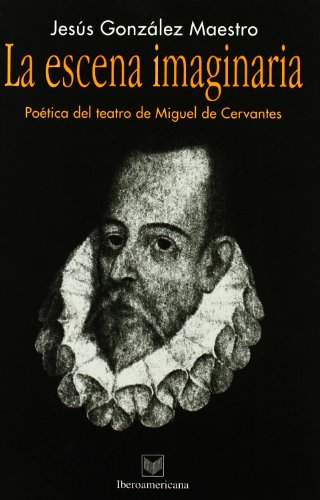 La escena imaginaria. Poetica del teatro de Miguel de Cervantes (Spanish Edition): Jesus Gonzalez ...