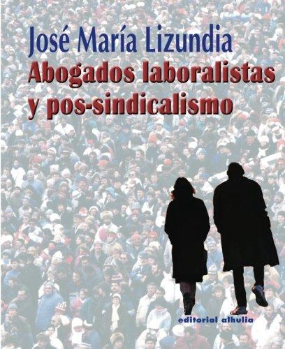 Abogados Laboralistas Y Postsindicalismo/ Labor and Postsindicalism: José María Lizundia