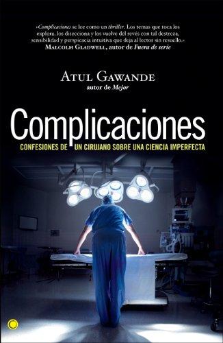 COMPLICACIONES: CONFESIONES DE UN CIRUJANO SOBRE UNA CIENCIA IMPERFECTA: Atul Gawande