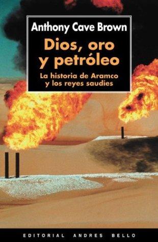 Dios, oro y petroleo: La historia de Aramco y los reyes saudies (Spanish Edition) (9788495407726) by Anthony Brown; Anthony Cave Brown