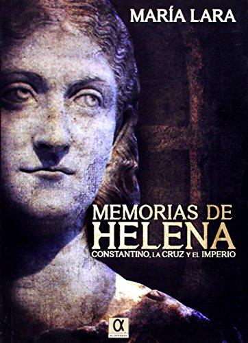MEMORIAS DE HELENA: CONSTANTINO, LA CRUZ Y EL IMPERIO: María Lara