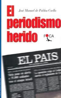 9788495440204: El Periodismo Herido: Estudios Que Delatan Divorcio Entre Prensa y Sociedad: El Pais, Como Referente (Foca Investigacion) (Spanish Edition)