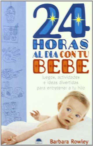 24 horas al dia con tu bebe / 24 Hours a Day with Your Baby: Juegos, Actividades E Ideas Divertidas...
