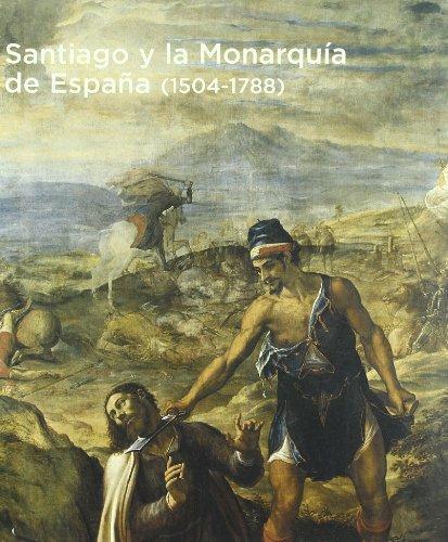 9788495486950: Santiago y La Monarquia de Espa~na (1504-1788): Colegio de Fonseca, Santiago de Compostela, 2 de Julio-19 de Septiembre de 2004 (Spanish Edition)