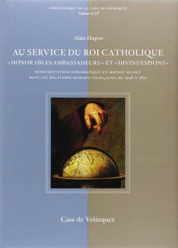 au service du roi catholique : honorables ambassadeurs et divins espions face a la france: Alain ...