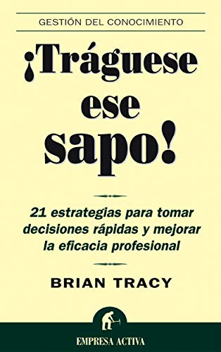 Traguese ese sapo: 21 estrategias para tomar decisiones rapidas y mejorar la eficacia profesional (...