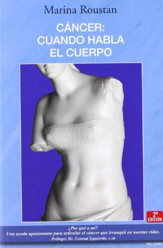 9788496038493: Cáncer: cuando habla el cuerpo: ¿Por qué a mí? Una ayuda apasionante para articular el cáncer que irrumpió en nuestas vidas.