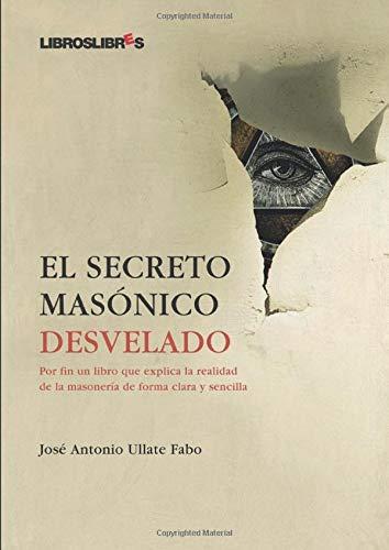 El secreto masónico desvelado. Por fin un libro que explica la realidad de la masonería de forma clara y sencilla - Ullate Fabo, José Antonio