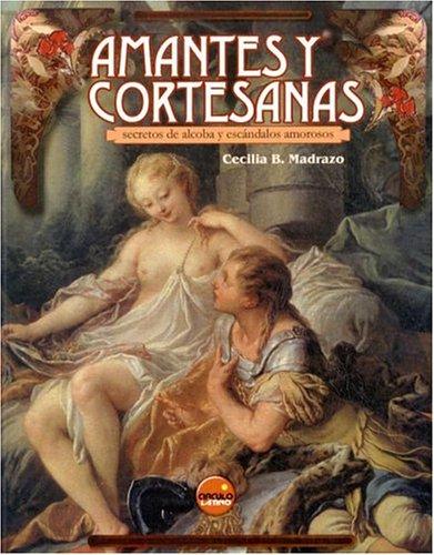Amantes y Cortesanas: Secretos de Alcoba y: Madrazo, Cecilia B.