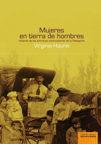 Mujeres En Tierra de Hombres: Historia de Las Primeras Colonizadoras de La Patagonia (Hardback) - Virginia Haurie