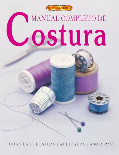9788496365704: Manual Completo De Costura / Complete Book of Sewing: Todas las Tecnicas Explicadas Paso a paso / A Practical Step-by-Step Guide to Every Technique (Spanish Edition)