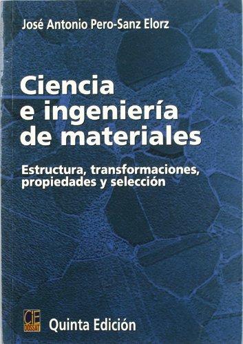 CIENCIA E INGENIERÍA DE MATERIALES ESTRUCTURA, TRANSFORMACIONES, PROPIEDADES Y SELECCIÓN - JOSE ANTONIO PERO-SANZ ELORZ