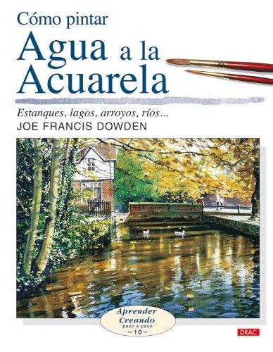 9788496550636: Cómo pintar agua a la acuarela / Water in Watercolor: Estanques, lagos, arroyos, ríos..../ Ponds, lakes, streams, rivers .... (Aprender creando: Paso a paso) (Spanish Edition)