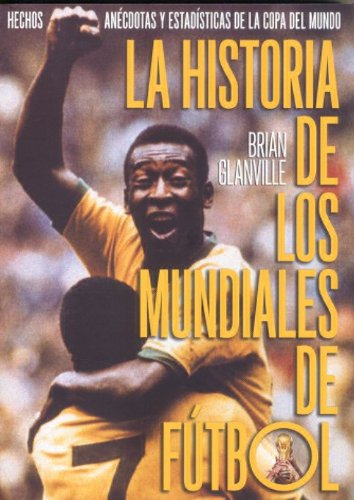 9788496576148: La Historia De Los Mundiales De Futbol/ The History of the World Cup: Hechos, Anecdotas y Estadisticas De La Copa Del Mundo / Facts, Anecdotes and Statistics of the World Cup (Spanish Edition)
