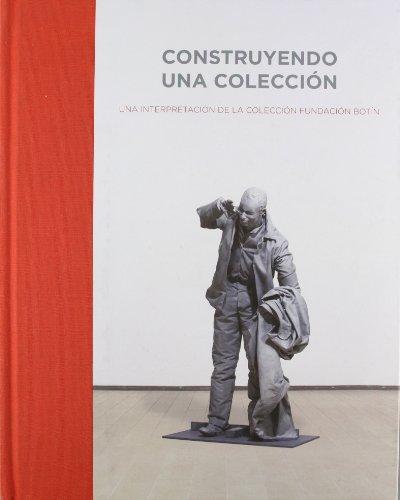 Construyendo Una Coleccion: Una Interpretacion De La Coleccion Fundacion Botin: Santander, Del 5 De...