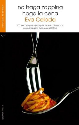 No haga zapping, haga la cena : 100 menús rápidos para preparar en 15 minutos y no perderse la película o el fútbol - Celada Rodríguez, Eva