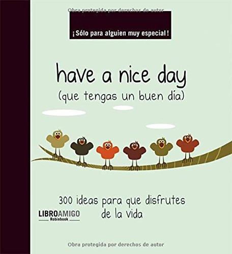 Have a nice day (que tengas un buen día): 300 ideas para que disfrutes de la vida (Libro ...