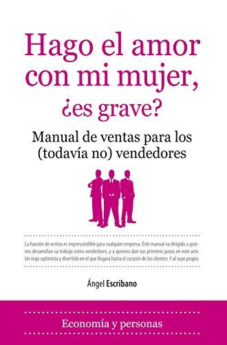 Hago el amor con mi mujer ¿es grave? : manual de ventas para los (todavía no) vendedores (Primera edición) - Ngel Escribano