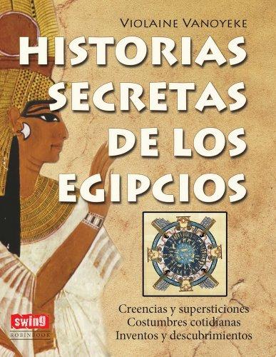 9788496746749: HISTORIAS SECRETAS DE LOS EGIPCIOS: Todo lo que desearía conocer sobre lo que las sucesivas dinastías egipcias han legado a la humanidad (Exitos (swing))