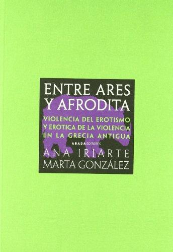 9788496775305: Entre Ares y Afrodita: violencia del erotismo y erotica de la violencia en la Grecia antigua