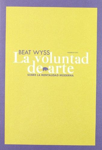 LA VOLUNTAD DE ARTE: SOBRE LA MENTALIDAD MODERNA: Beat Wyss