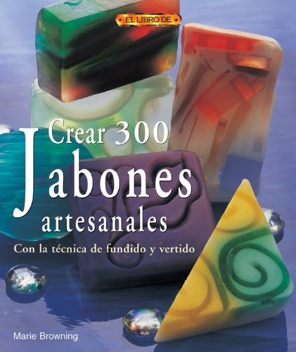 9788496777446: Crear 300 jabones artesanales/ 300 Handcrafted Soaps: Con la tecnica de fundido y vertido/ Great Melt & Pour Projects (Spanish Edition)