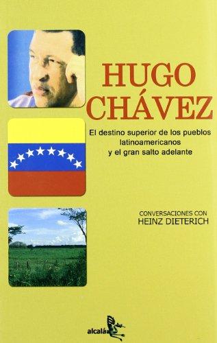 Hugo Chávez. El destino superior de los pueblos latinoamericanos y el gran salto - Dieterich, Heinz