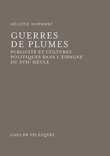 Guerres de plumes : Publicit? et cultures politiques dans l'Espagne du XVIIe sicle