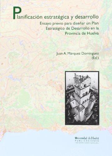 Planificación estratégica y desarrollo : ensayo previo para diseñar un plan estratégico de desarrollo en la provincia de Huelva - Márquez Domínguez, Juan Antonio