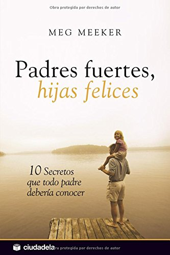 9788496836693: Padres fuertes, hijas felices / Strong Fathers, Strong Daughters: 10 secretos que todo padre deberia conocer / 10 Secrets That Every Father Should Know