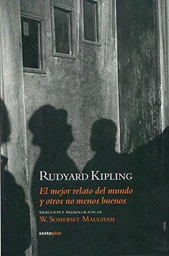 El mejor relato del mundo y otros no menos buenos (Narrativa Sexto Piso) (Spanish Edition) - Rudyard Kipling; Editor-W. Somerset Maughan