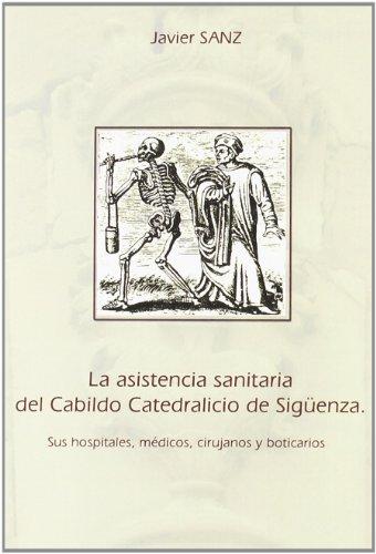 9788496885325: La asistencia sanitaria del cabildo catedralicio de Sigüenza : sus hospitales, médicos, cirujanos y boticarios