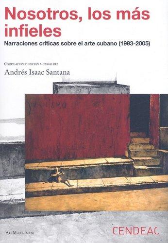 9788496898165: Nosotros, Los Mas Infieles: Narraciones Criticas Sobre El Arte Cubano (1993 - 2005) (Spanish Edition)