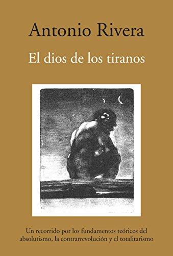 9788496968028: El dios de los tiranos: Un recorrido por los fundamentos teóricos del absolutismo, la contrarrevolución y el totalitarismo