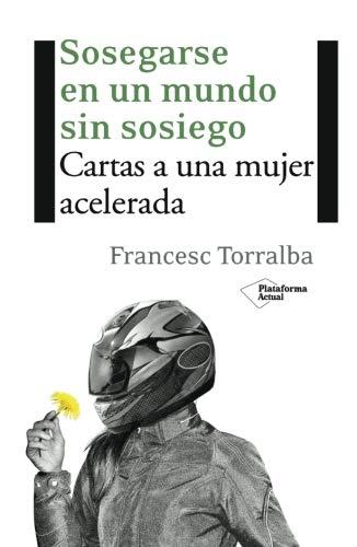 Sosegarse en un mundo sin sosiego: cartas a una mujer acelerada - Torralba Roselló, Francesc
