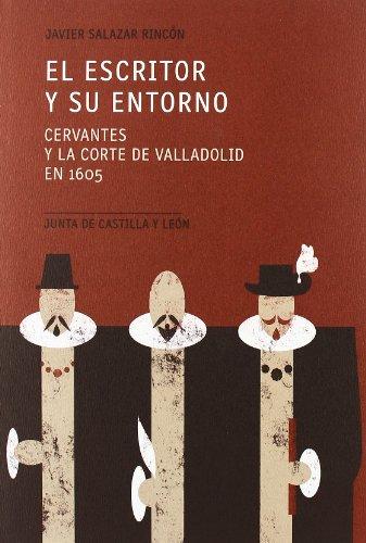 El Escritor Y Su Entorno: Cervantes Y La Corte De Valladolid En 1605: Javier Salazar Rincon