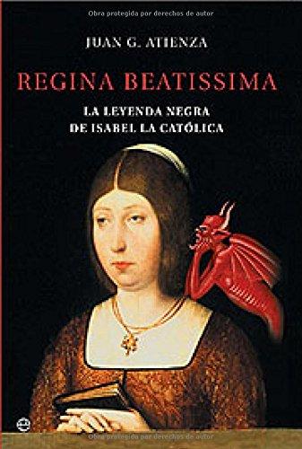 Regina beatissima, la leyenda negra de Isabel la catolica (Historia): Atienza, Juan G.