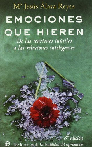Emociones que hieren : de las tensiones inútiles a las relaciones inteligentes: Álava Reyes,...