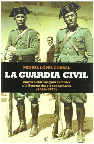 9788497348065: La Guardia Civil : claves histA³ricas para entender a la benemA©rita y a sus hombres (1844-1975)