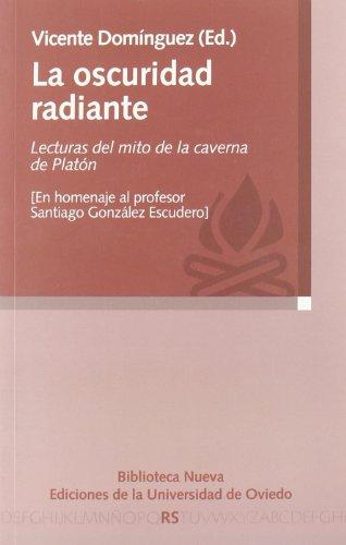 LA OSCURIDAD RADIANTE: Lecturas del mito de la caverna de Platón (En homenaje al profesor Santiago González Escudero) - Vicente Domínguez (ed.)