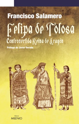Felipa de Tolosa, controvertida Reina de Aragón (Narrativa) - Salamero Reymundo, Francsico
