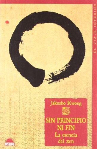 Sin Principio Ni Fin / No Beginning, No End: La Esencia del Zen / The Intimate Heart of Zen (El Viaje Interior / the Inner Journey) (Spanish Edition) - Jakusho Kwong