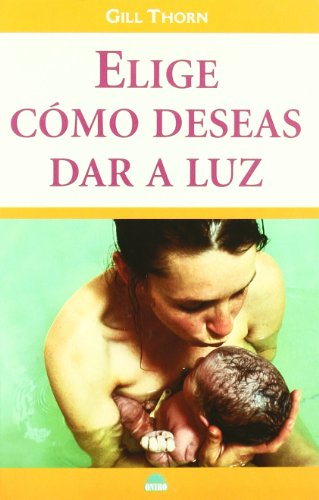 Elige Como Deseas Dar a Luz/Have the Birth You Want (Spanish Edition): Thorn, Gill