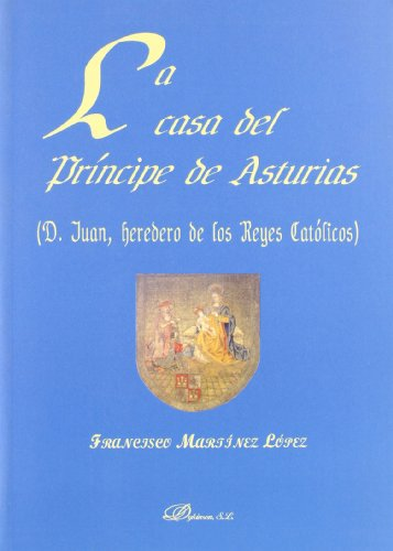 9788497724340: La casa del principe de Asturias/ The house of the Asturia's Prince: D. Juan, Heredero De Los Reyes Catolicos/ D. Juan, Heir to the Catholic Monarchs (Spanish Edition)