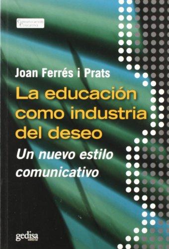 9788497842884: La Educacion Como Industria Del Deseo: Un nuevo estilo comunicativo (Comunicacion Educativa) (Spanish Edition)