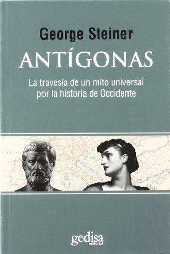 Antigonas/ Antigonid: La Travesia De Un Mito Universal Por La Historia De Occidente/ the Journey of a Universal Myth Through the History of the West (Spanish Edition) (8497843568) by George Steiner